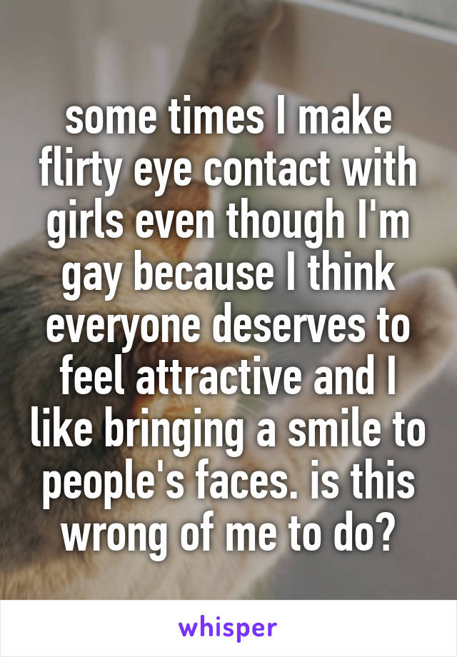 some times I make flirty eye contact with girls even though I'm gay because I think everyone deserves to feel attractive and I like bringing a smile to people's faces. is this wrong of me to do?