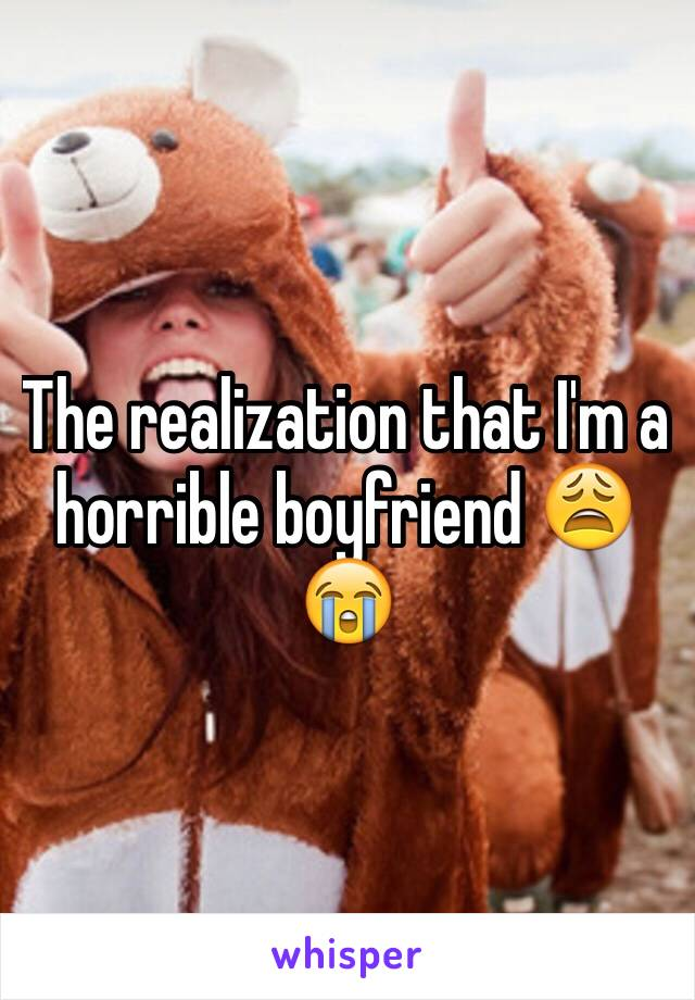 The realization that I'm a horrible boyfriend 😩😭
