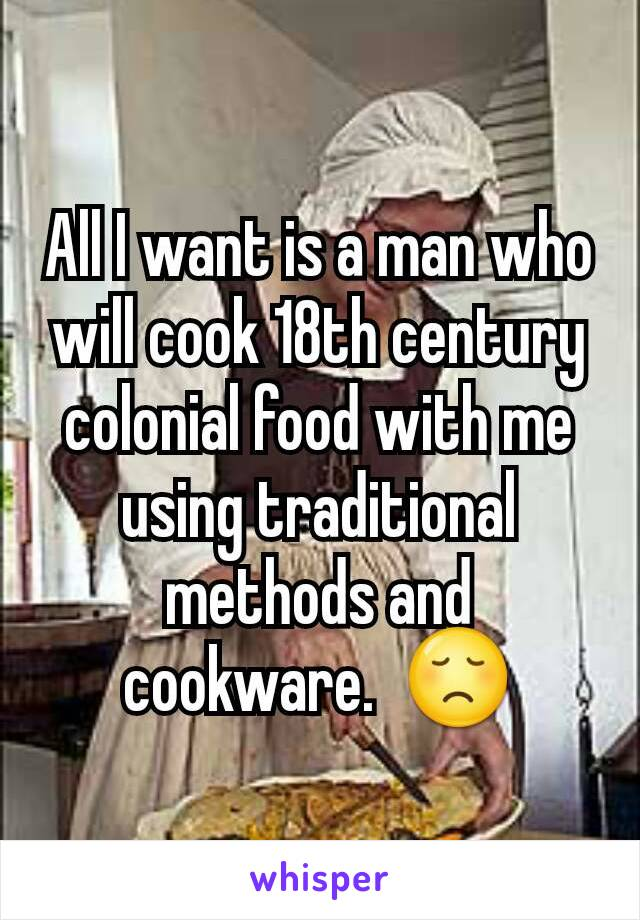 All I want is a man who will cook 18th century colonial food with me using traditional methods and cookware.  😞