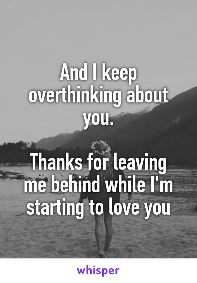 And I keep overthinking about you.  Thanks for leaving me behind while I'm starting to love you