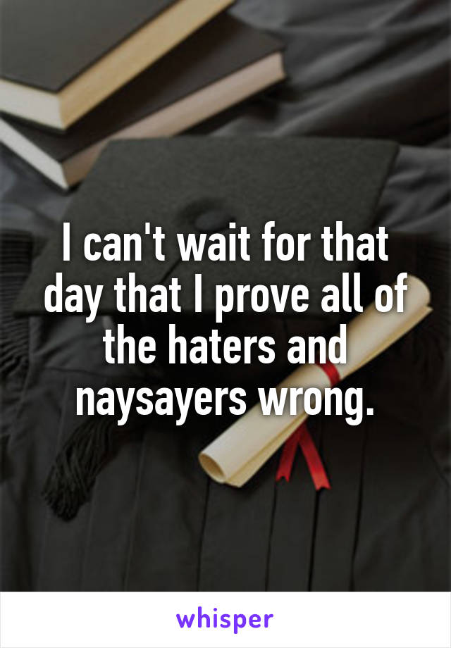 I can't wait for that day that I prove all of the haters and naysayers wrong.