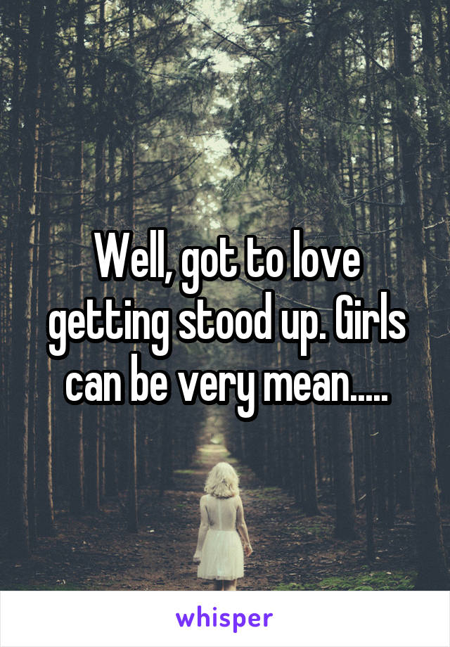 Well, got to love getting stood up. Girls can be very mean.....