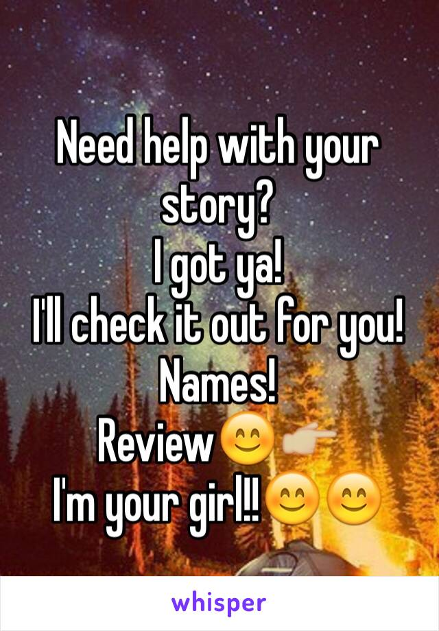 Need help with your story?  I got ya!  I'll check it out for you!  Names!  Review😊👉🏼 I'm your girl!!😊😊