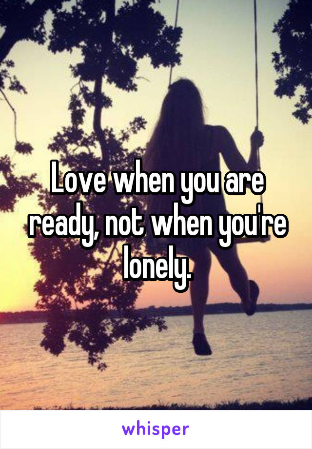 Love when you are ready, not when you're lonely.