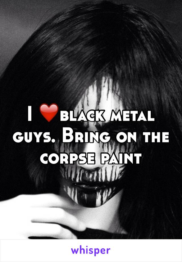 I ❤️black metal guys. Bring on the corpse paint