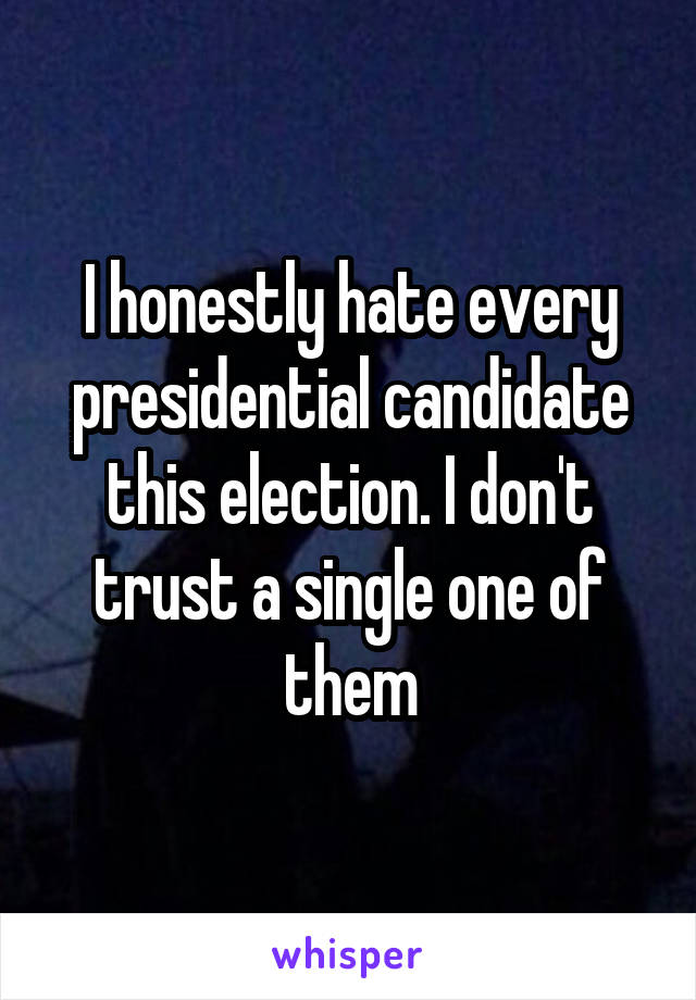 I honestly hate every presidential candidate this election. I don't trust a single one of them