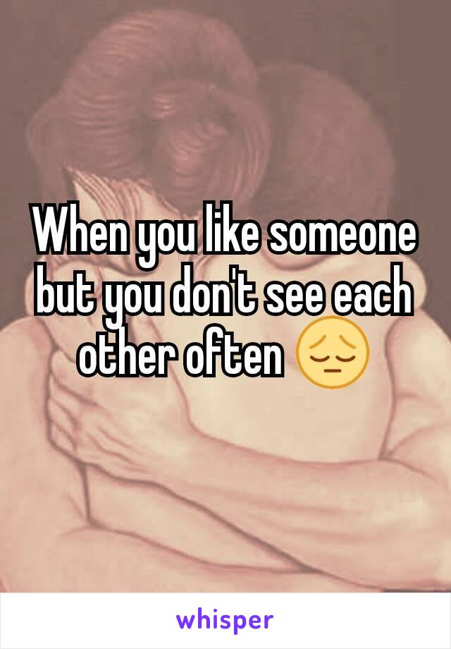 When you like someone but you don't see each other often 😔