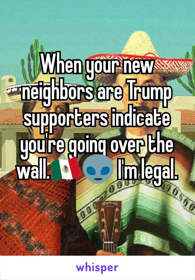 When your new neighbors are Trump supporters indicate you're going over the wall.🇲🇽👽 I'm legal.