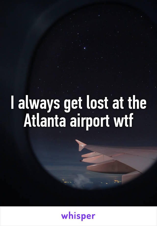 I always get lost at the Atlanta airport wtf
