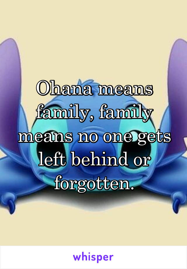 Ohana means family, family means no one gets left behind or forgotten.