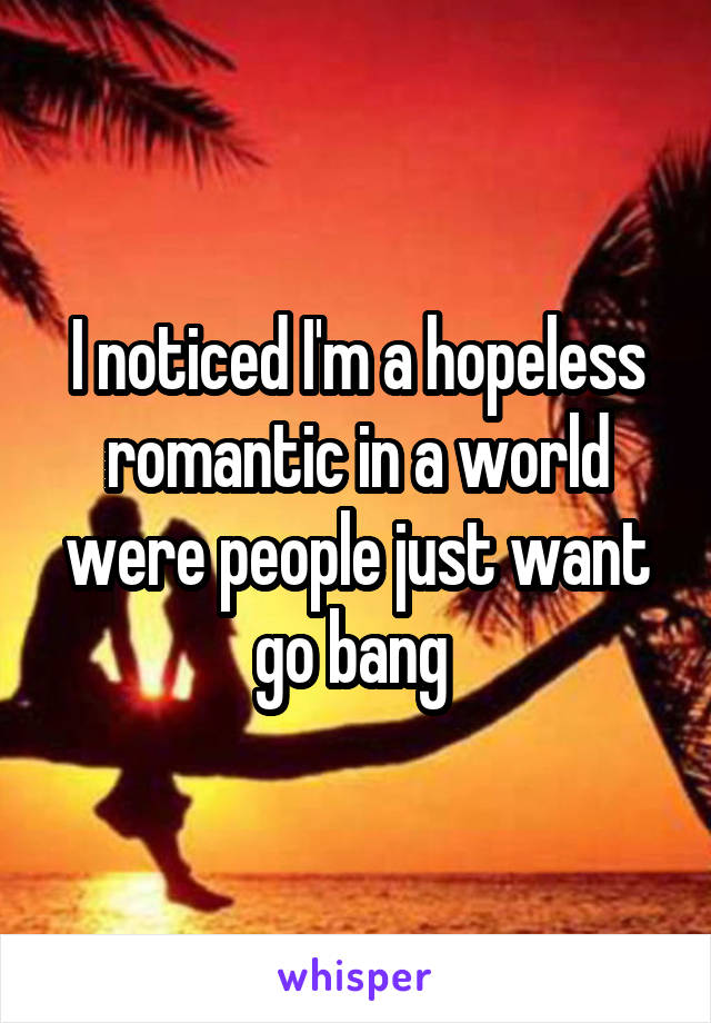 I noticed I'm a hopeless romantic in a world were people just want go bang