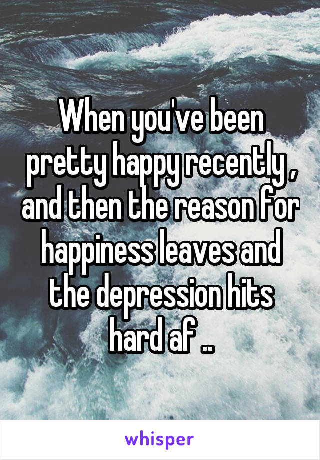 When you've been pretty happy recently , and then the reason for happiness leaves and the depression hits hard af ..
