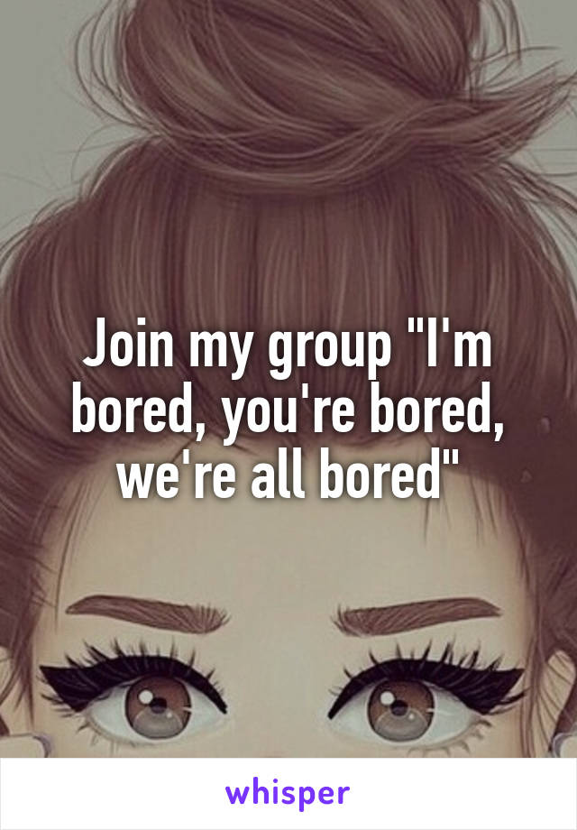 "Join my group ""I'm bored, you're bored, we're all bored"""