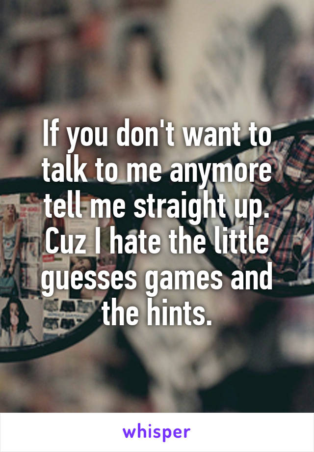 If you don't want to talk to me anymore tell me straight up. Cuz I hate the little guesses games and the hints.