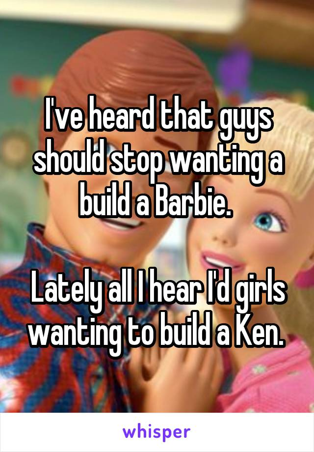 I've heard that guys should stop wanting a build a Barbie.   Lately all I hear I'd girls wanting to build a Ken.