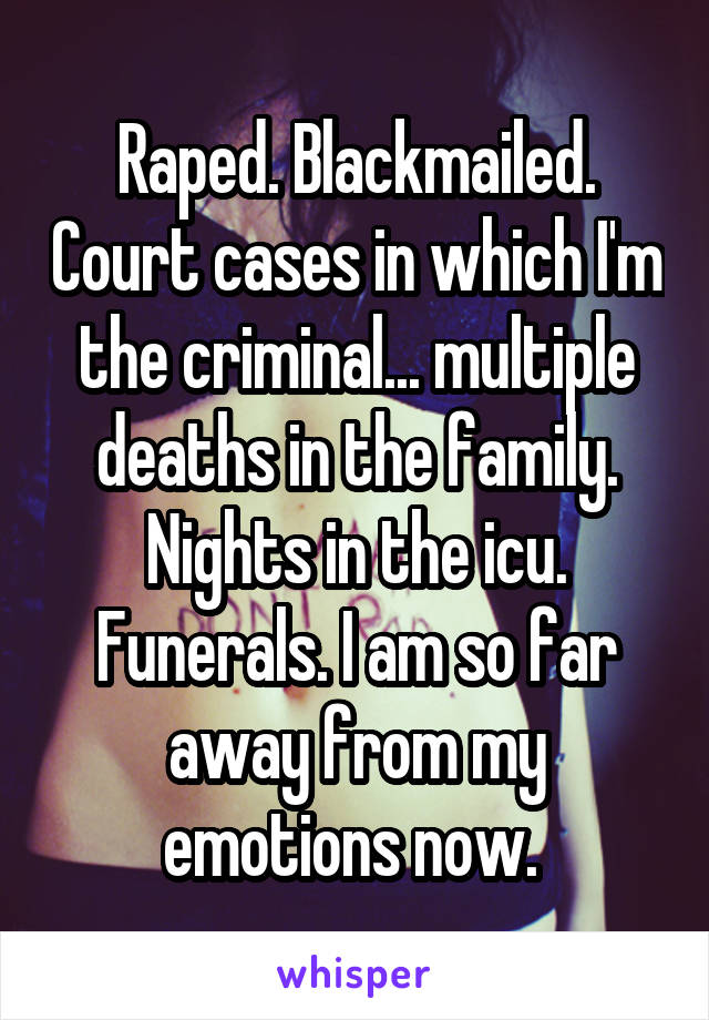 Raped. Blackmailed. Court cases in which I'm the criminal... multiple deaths in the family. Nights in the icu. Funerals. I am so far away from my emotions now.