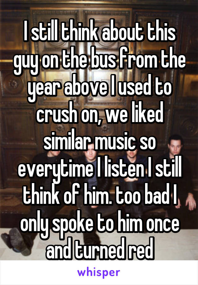 I still think about this guy on the bus from the year above I used to crush on, we liked similar music so everytime I listen I still think of him. too bad I only spoke to him once and turned red