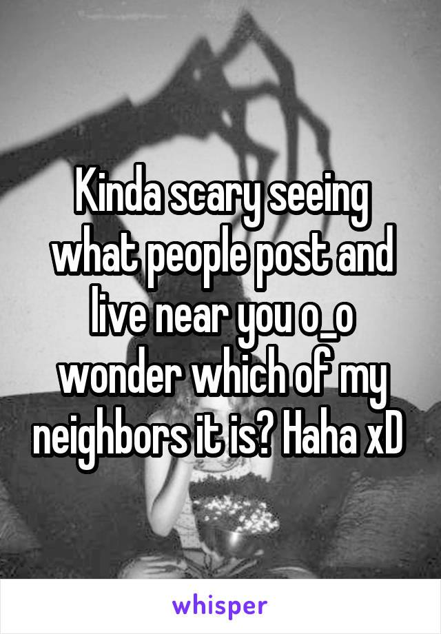 Kinda scary seeing what people post and live near you o_o wonder which of my neighbors it is? Haha xD