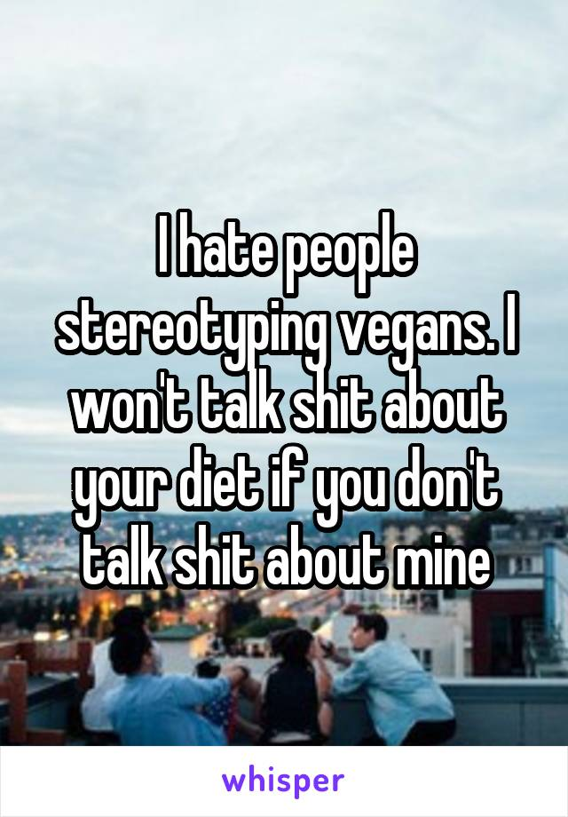 I hate people stereotyping vegans. I won't talk shit about your diet if you don't talk shit about mine
