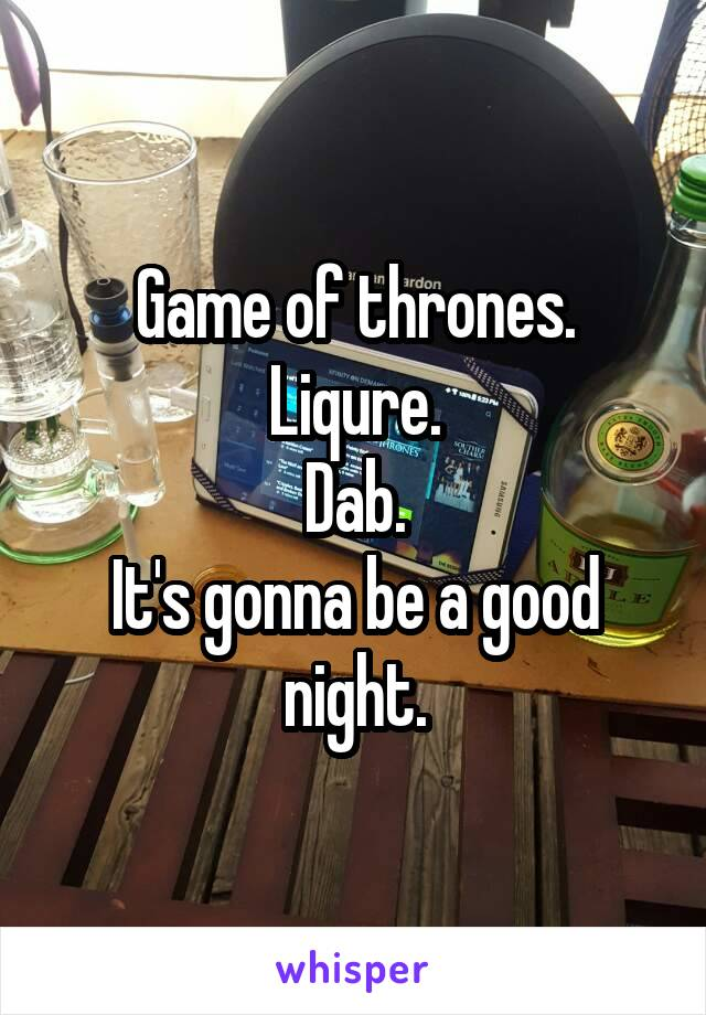 Game of thrones. Liqure. Dab. It's gonna be a good night.