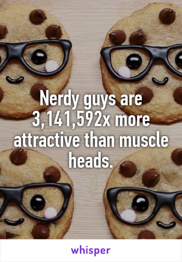 Nerdy guys are 3,141,592x more attractive than muscle heads.