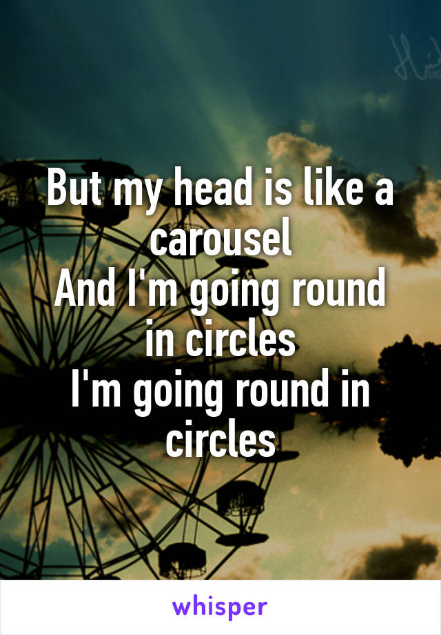 But my head is like a carousel And I'm going round in circles I'm going round in circles