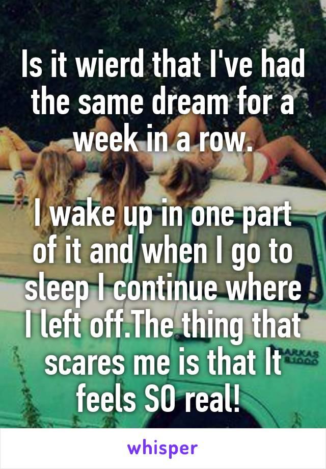 Is it wierd that I've had the same dream for a week in a row.  I wake up in one part of it and when I go to sleep I continue where I left off.The thing that scares me is that It feels SO real!