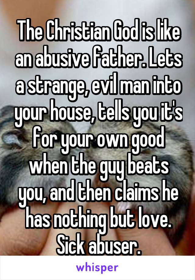 The Christian God is like an abusive father. Lets a strange, evil man into your house, tells you it's for your own good when the guy beats you, and then claims he has nothing but love. Sick abuser.