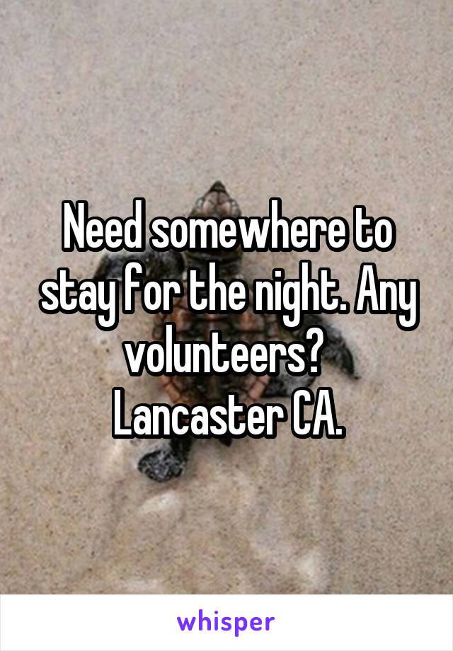 Need somewhere to stay for the night. Any volunteers?  Lancaster CA.