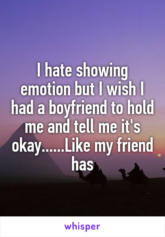 I hate showing emotion but I wish I had a boyfriend to hold me and tell me it's okay......Like my friend has