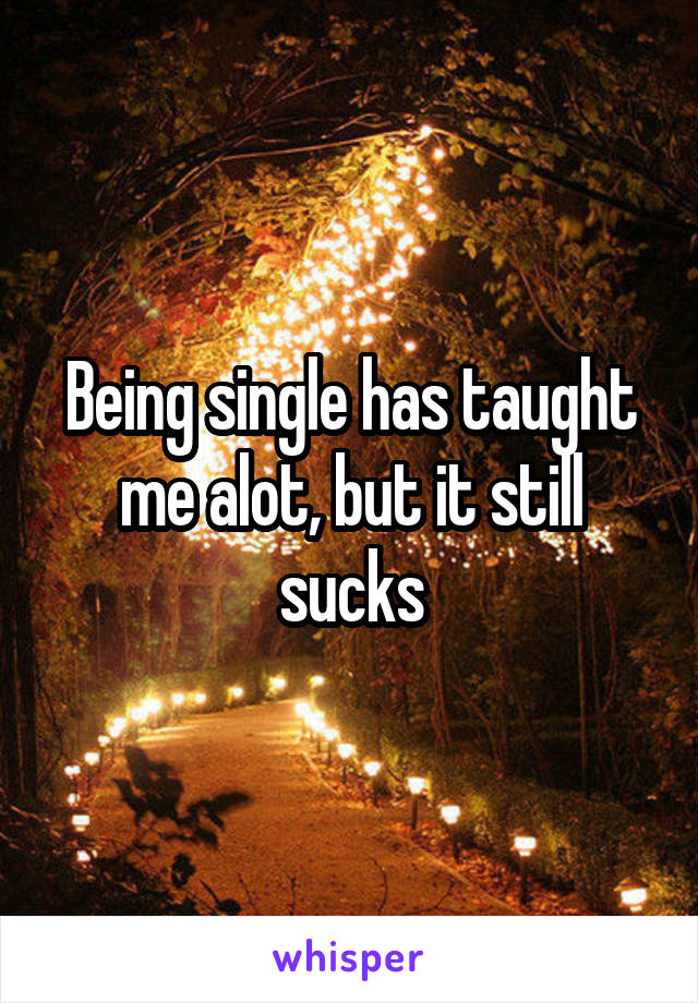 Being single has taught me alot, but it still sucks
