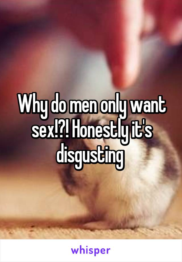 Why do men only want sex!?! Honestly it's disgusting