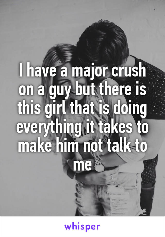 I have a major crush on a guy but there is this girl that is doing everything it takes to make him not talk to me