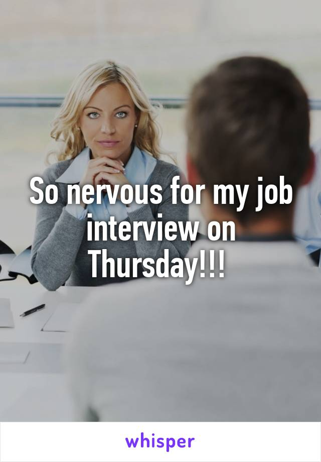 So nervous for my job interview on Thursday!!!