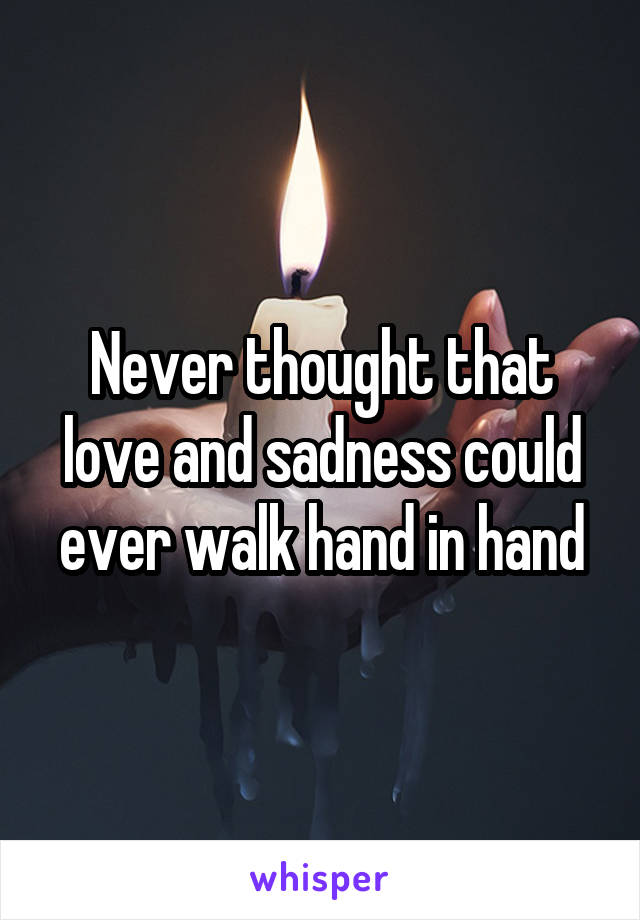 Never thought that love and sadness could ever walk hand in hand