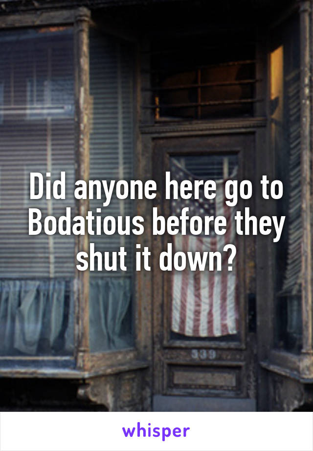 Did anyone here go to Bodatious before they shut it down?