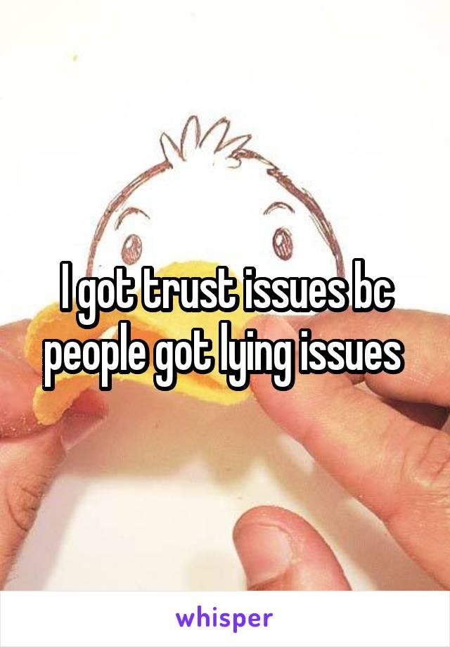 I got trust issues bc people got lying issues