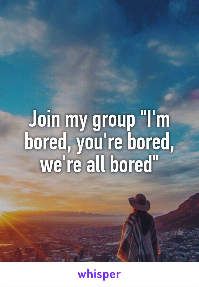 """Join my group """"I'm bored, you're bored, we're all bored"""""""