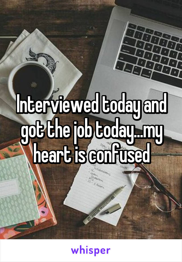 Interviewed today and got the job today...my heart is confused