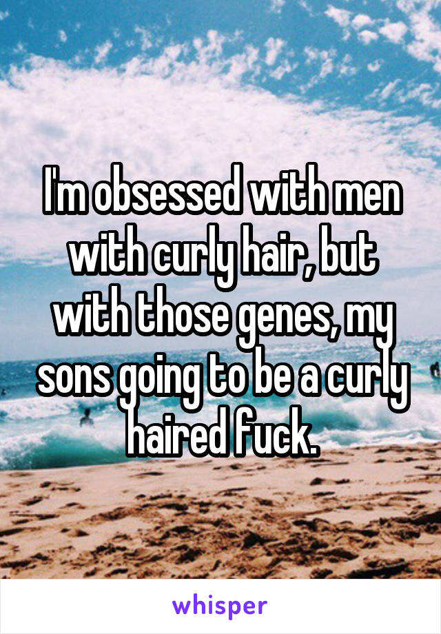 I'm obsessed with men with curly hair, but with those genes, my sons going to be a curly haired fuck.