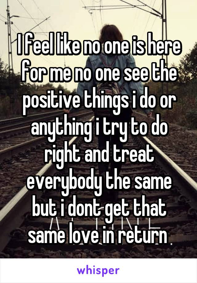 I feel like no one is here for me no one see the positive things i do or anything i try to do right and treat everybody the same but i dont get that same love in return