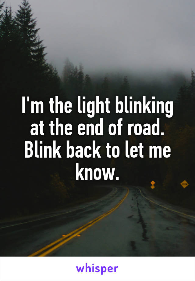 I'm the light blinking at the end of road. Blink back to let me know.