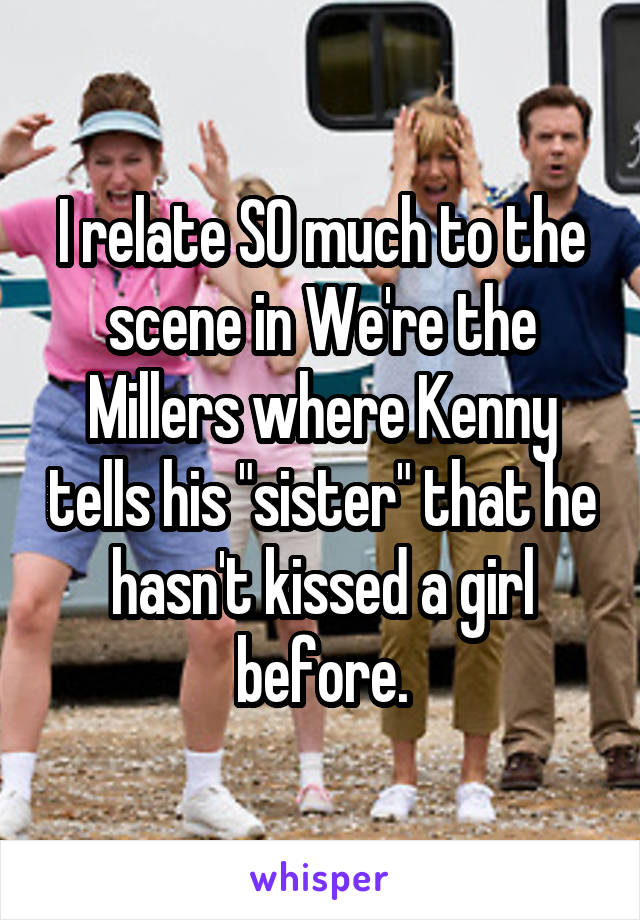 """I relate SO much to the scene in We're the Millers where Kenny tells his """"sister"""" that he hasn't kissed a girl before."""