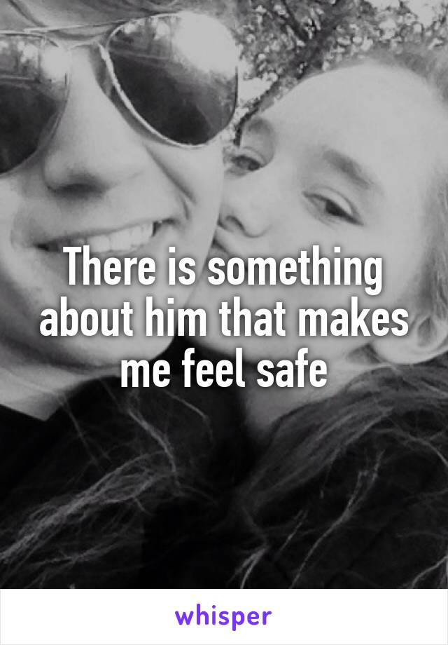There is something about him that makes me feel safe
