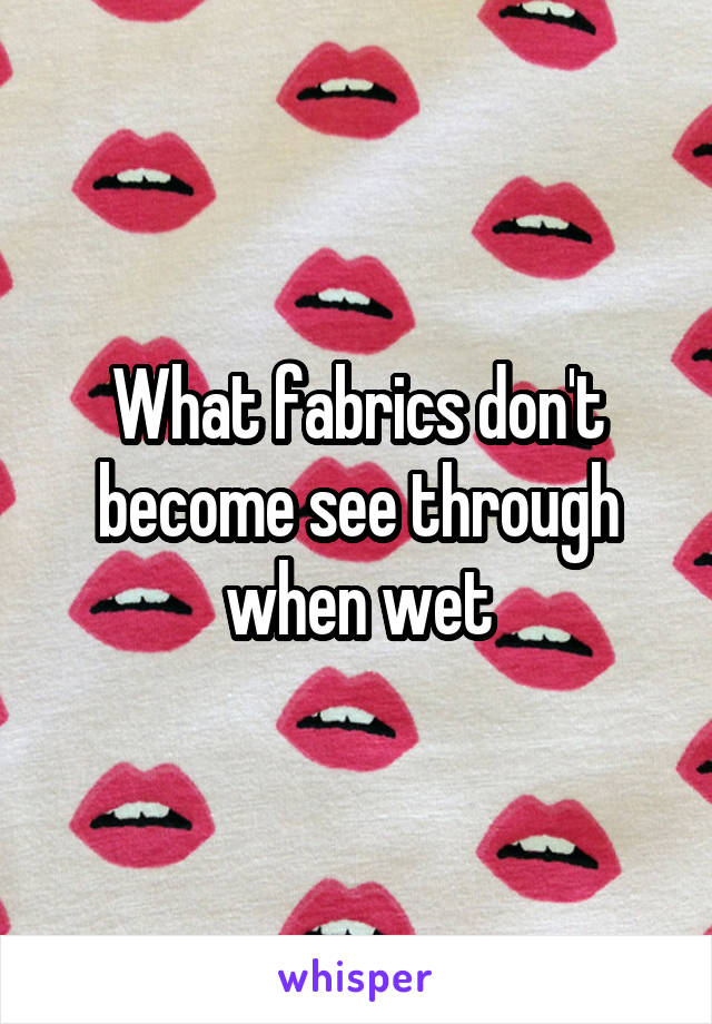 What fabrics don't become see through when wet