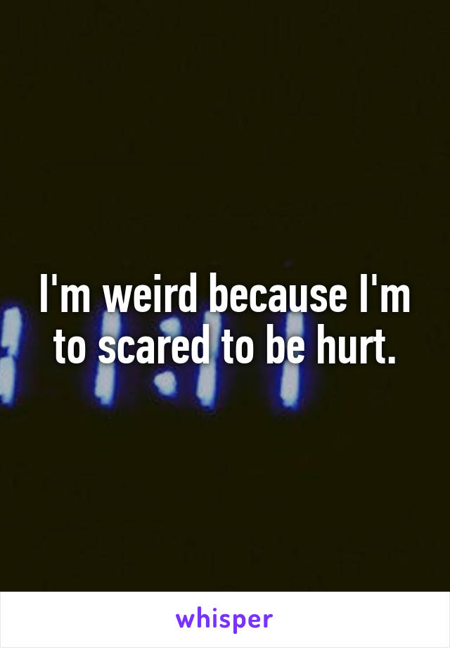 I'm weird because I'm to scared to be hurt.