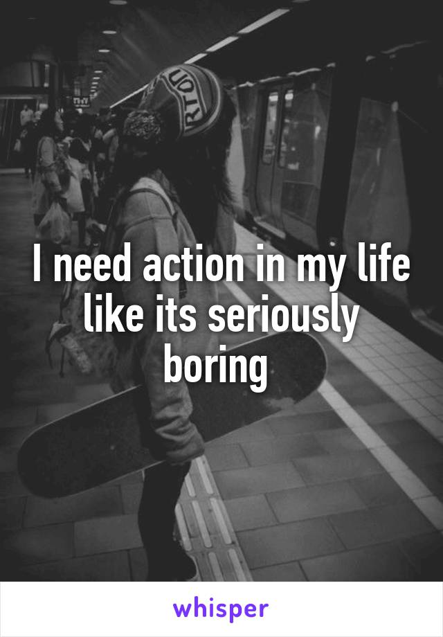 I need action in my life like its seriously boring