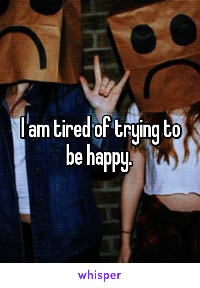 I am tired of trying to be happy.