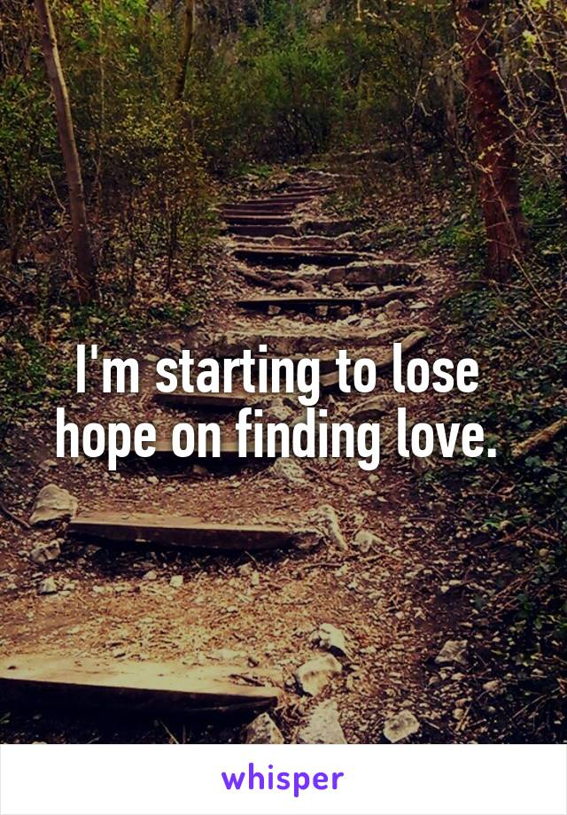 I'm starting to lose  hope on finding love.