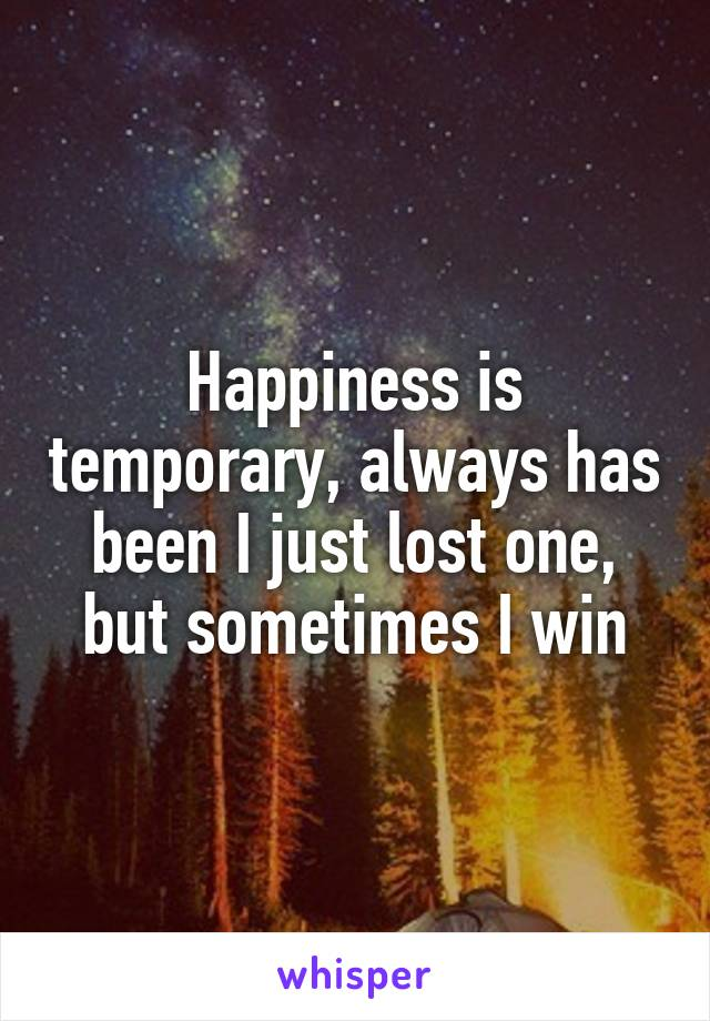 Happiness is temporary, always has been I just lost one, but sometimes I win